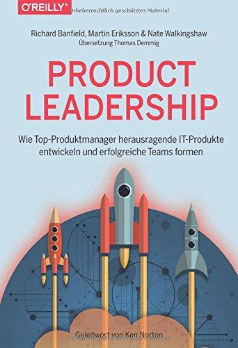 Product Leadership: Wie Top-Produktmanager herausragende IT-Produkte entwickeln und erfolgreiche Teams formen