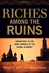 Riches Among the Ruins: Adventures in the Dark Corners of the Global Economy by Robert P Smith (2009-03-01)