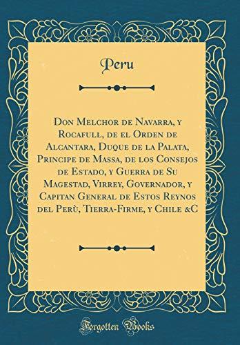 Don Melchor de Navarra, y Rocafull, de el Orden de Alcantara, Duque de la Palata, Principe de Massa, de los Consejos de Estado, y Guerra de Su ... Reynos del Perù, Tierra-Firme, y Chile &C