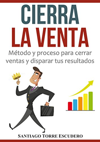 Cierra la venta: Método y proceso para cerrar ventas y disparar tus resultados por Santiago Torre