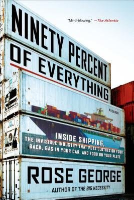[(Ninety Percent of Everything: Inside Shipping, the Invisible Industry That Puts Clothes on Your Back, Gas in Your Car, and Food on Your Plate)] [Author: Rose George] published on (September, 2014)