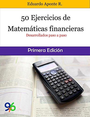 50 Ejercicios de Matemáticas Financieras: Desarrollados paso a paso por Eduardo Aponte