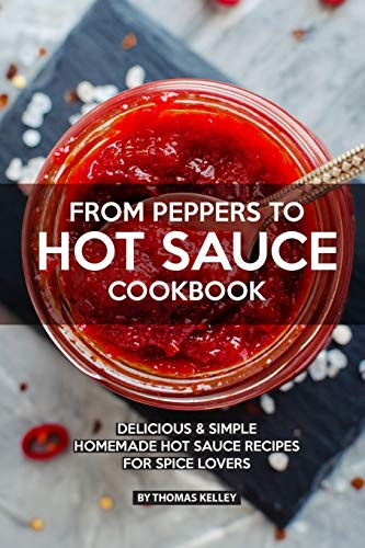 SAUCE COOKBOOK: Delicious Simple Homemade Hot Sauce Recipes for Spice Lovers ()