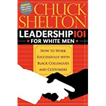 Leadership 101 for White Men: How to Work Successfully with Black Colleagues and Customers by Chuck Shelton (1-Dec-2008) Paperback