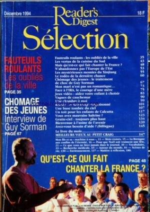 READER'S DIGEST SELECTION du 01/12/1994 - FAUTEUILS ROULANTS LES OUBLIES DE LA VILLE - LES VERTUS DE LA CUISINE DU SUD - MAIS QU'EST CE QUI FAIT CHANTER LA FRANCE - N'ABANDONNEZ PAS L'EUROPE DE L'EST - LES MYSTERIEUSES MOMIES DU XINJIANG - LE RODEO DE LA DERNIERE CHANGE CHOMAGE DES JEUNES LE TRAITEMENT DE CHOC DE GUY SORMAN - MON MARI N'EST PAS UN ROMANTIQUE - FACE A L'IRA LE COURAGE D'UNE MERE - JEUX VIDEO AIDEZ VOTRE ENFANT A CHOISIR - VAGUES DE CAUCHEMAR - UNE CHAMBRE A MOI - RUSSIE LE MENSO