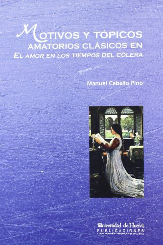 Motivos y tópicos amatorios clásicos en El amor en los tiempos del cólera (Arias montano, Band 96) (Amor Colera En De Tiempos)