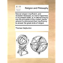 Natural religion insufficient, and revealed necessary, to man's happiness in his present state: or, A rational enquiry into the principles of the to answer the great ends of religion