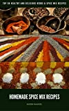Homemade Spice Mix Recipes: Top 50 Healthy and Delicious Herbs & Spice Mix Recipes (Spice Recipes,Seasoning cookbook,herbs & spice Recipes)