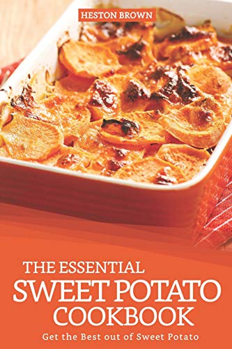 The Essential Sweet Potato Cookbook: Get the Best out of Sweet Potato