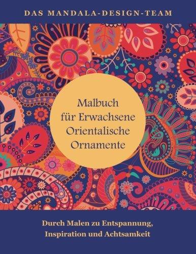 Malbuch fuer Erwachsene Orientalische Ornamente: Mit Malen zu Entspannung, Inspiration und Achtsamkeit (Mit Mandalas entspannen, Band 4)