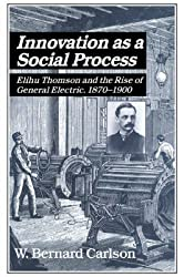 [(Innovation as a Social Process : Elihu Thomson and the Rise of General Electric)] [By (author) W. Bernard Carlson ] published on (May, 2015)