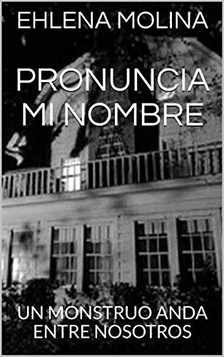 PRONUNCIA MI NOMBRE: UN MONSTRUO ANDA ENTRE NOSOTROS por EHLENA MOLINA