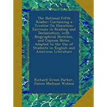 The National Fifth Reader: Containing a Treatise On Elocution; Exercises in Reading and Declamation; with Biographical Sketches, and Copious Notes. ... Students in English and American Literature
