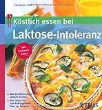 Köstlich essen bei Laktose-Intoleranz - Wie Sie Milchzucker einfach meiden - Vom Snack bis zum Festtagsmenü: über 130 Rezepte