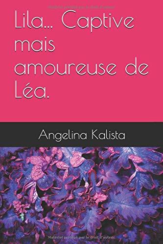 Lila... Captive mais amoureuse de Léa. par Angelina Kalista