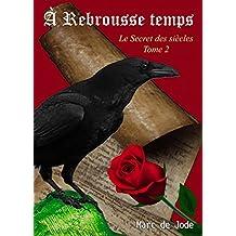 À REBROUSSE TEMPS: Secret des siècles tome 2 (Le Secret des siècles)