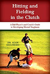 Hitting and Fielding in the Clutch - A Ballplayer and Coach's Guide To Developing Mental Toughness