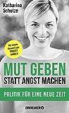Mut geben, statt Angst machen: Politik für eine neue Zeit - Mit einem Vorwort von Robert Habeck - Katharina Schulze