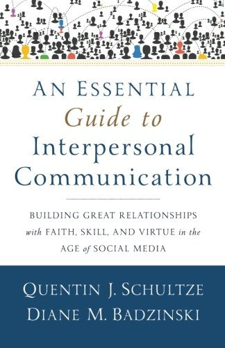 An Essential Guide to Interpersonal Communication: Building Great Relationships with Faith, Skill, and Virtue in the Age of Social Media by Quentin J. Schultze (2015-09-22)