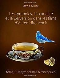 Les symboles, la sexualité et la perversion dans les films d'Alfred Hitchcock.  Partie 1 : Le symbolisme hitchcockien par David Miller