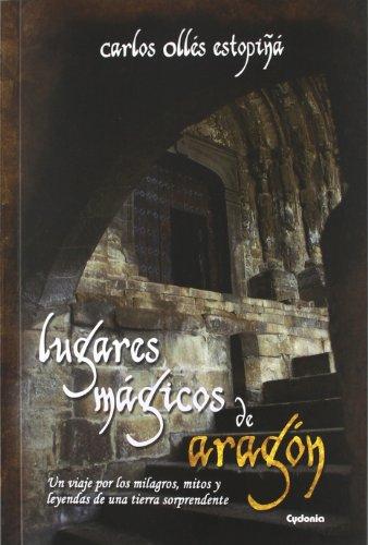 Lugares mágicos de Aragón: Un viaje por los milagros, mitos y leyendas de una tierra sorprendente (Viajar)