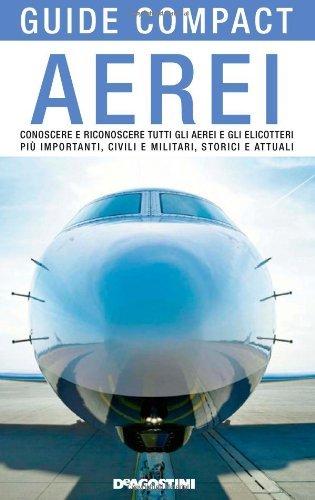 Aerei. Conoscere e riconoscere tutti gli aerei ed elicotteri pi importanti, civili e militari, storici ed attuali (Guide compact)