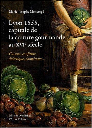 Lyon 1555, capitale de la culture gourmande au XVIème siècle par Marie-Josèphe Moncorgé