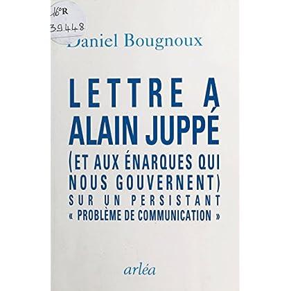 Lettre à Alain Juppé (et aux énarques qui nous gouvernent) sur un persistant «problème de communication» (Essai)