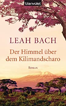 Der Himmel über dem Kilimandscharo: Roman von [Bach, Leah]
