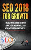 SEO 2018 for Growth: The Ultimate Guide to Learn Search Engine Optimization with Internet Marketing Tips (Beginner Internet Marketing, Webmaster, Search ... For Beginners, Get Traffic From Google)