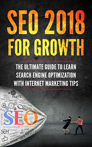SEO 2018 for Growth: The Ultimate Guide to Learn Search Engine Optimization with Internet Marketing Tips (Beginner Internet Marketing, Webmaster, Search ... Get Traffic From Google) (English Edition)