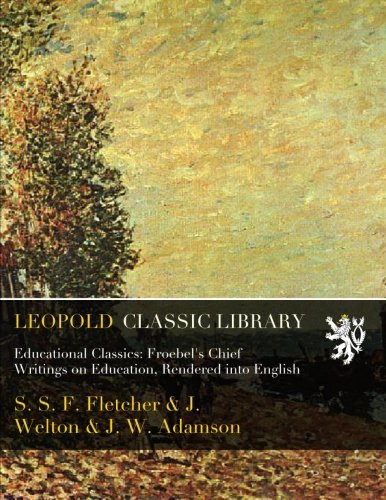 Educational Classics: Froebel's Chief Writings on Education, Rendered into English por S. S. F. Fletcher