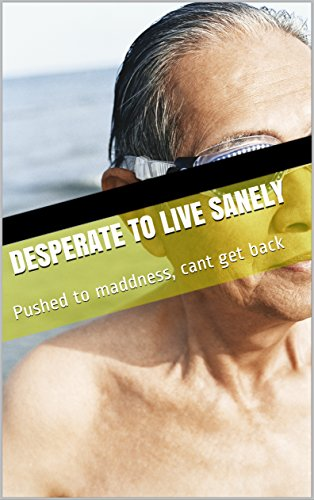 Desperate to live sanely: Pushed to maddness, cant get back (English Edition)