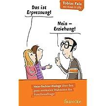 Das ist Erpressung! Nein, Erziehung!: Vater-Tochter-Dialoge über den ganz normalen Wahnsinn des Familienalltags!