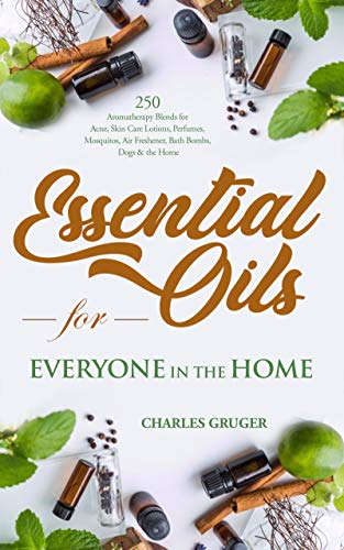 Essential Oils for Everyone in the Home: 250 Aromatherapy Blends for Acne, Skin Care Lotions, Perfumes, Mosquitos, Air Freshener, Bath Bombs, Dogs and ... Guide 2019 Book 6) (English Edition)