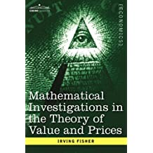 Mathematical Investigations in the Theory of Value and Prices, and Appreciation and Interest by Irving Fisher (2007-11-30)