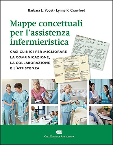 Mappe concettuali per lassistenza infermieristica. Casi clinici per migliorare la comunicazione la collaborazione e lassistenza