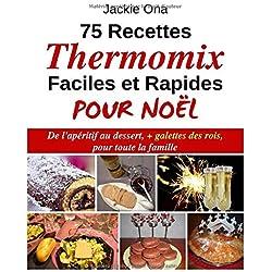 75 Recettes Thermomix Faciles et Rapides Pour Noel: De l'apéritif au dessert, + galettes des rois, pour toute la familles