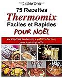 75 Recettes Thermomix Faciles et Rapides Pour Noel: De l'apéritif au dessert, + galettes des rois, pour toute la familles...