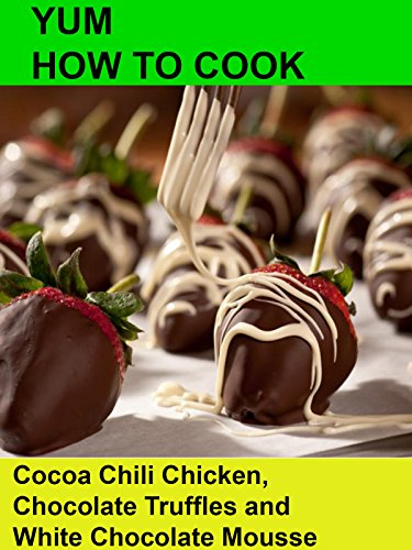 yum-how-to-cook-cocoa-chili-chicken-chocolate-truffles-and-white-chocolate-mousse