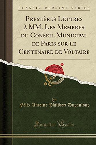 Premieres Lettres a MM. Les Membres Du Conseil Municipal de Paris Sur Le Centenaire de Voltaire (Classic Reprint) par Felix Antoine Philibert Dupanloup