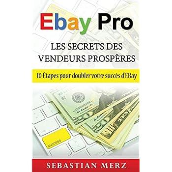 Ebay pro - les secrets des vendeurs prospères : 10 Etapes pour doubler votre succès d'EBay