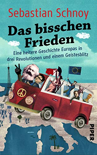 Das bisschen Frieden: Eine heitere Geschichte Europas in drei Revolutionen und einem Geistesblitz
