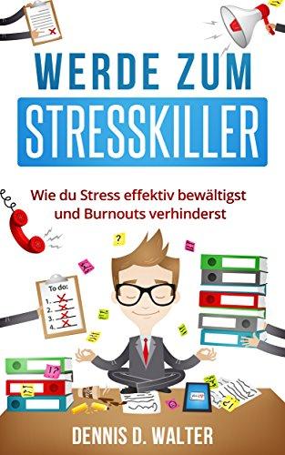 Werde zum Stresskiller: Wie du Stress effektiv bewältigst und Burnouts verhinderst