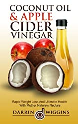 Coconut Oil & Apple Cider Vinegar: Rapid Weight Loss And Ulitmate Health With Mother Nature's Nectars by Darrin Wiggins (2015-03-03)
