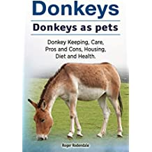 Donkeys as pets. Donkey Keeping, Care, Housing, Pros and Cons, Health and Diet. Donkeys owners manual. (English Edition)