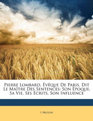 Pierre Lombard, Eveque de Paris, Dit Le Maitre Des Sentences: Son Epoque, Sa Vie, Ses Ecrits, Son Influence