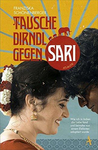Preisvergleich Produktbild Tausche Dirndl gegen Sari: Wie ich in Indien die Liebe fand und beinahe von einem Elefanten adoptiert wurde