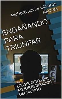 ENGAÑANDO PARA TRIUNFAR: LOS SECRETOS DEL MEJOR ESTAFADOR DEL MUNDO (Spanish Edition) par [Alvarez, Richard Javier Oliveros]