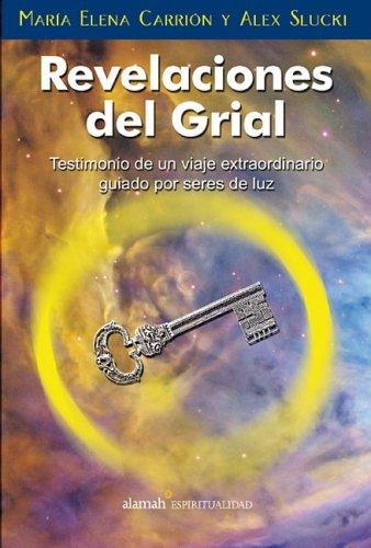 Revelaciones del Grial: Testimonio de un Viaje Extraordinario, Guiado Por Seres de Luz por Maria Elena Carrion